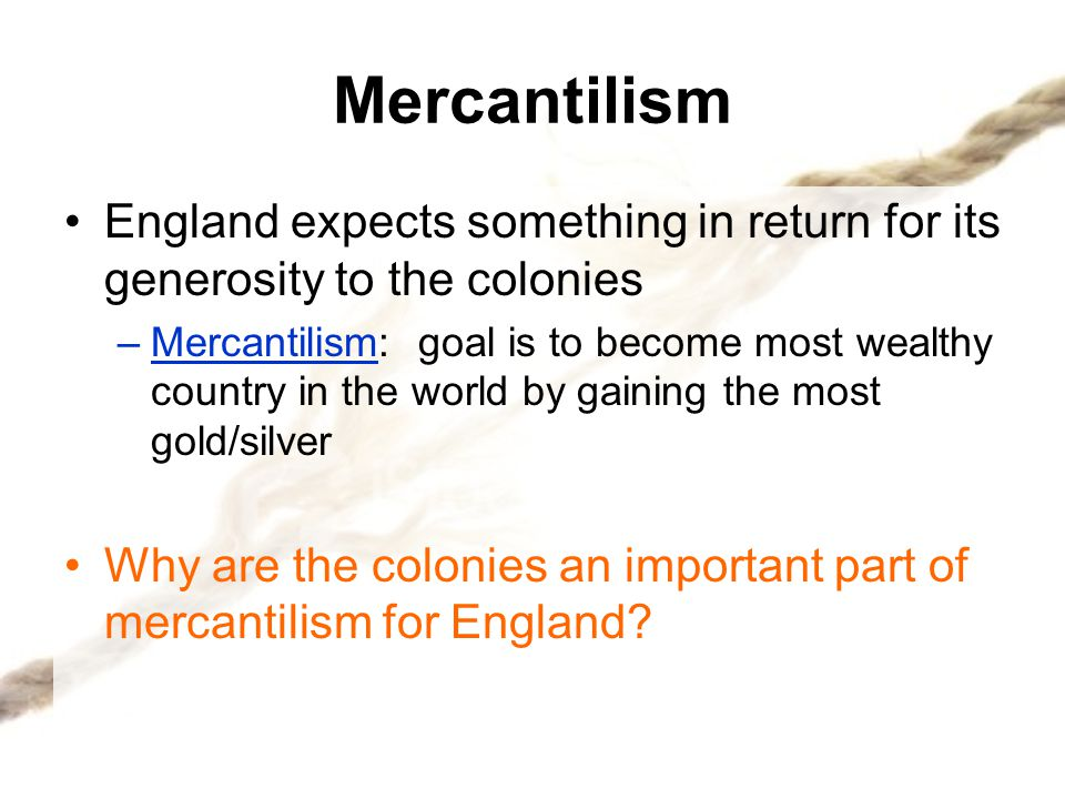 Mercantilism England expects something in return for its generosity to the colonies.