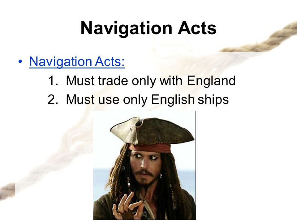 Navigation Acts Navigation Acts: 1. Must trade only with England