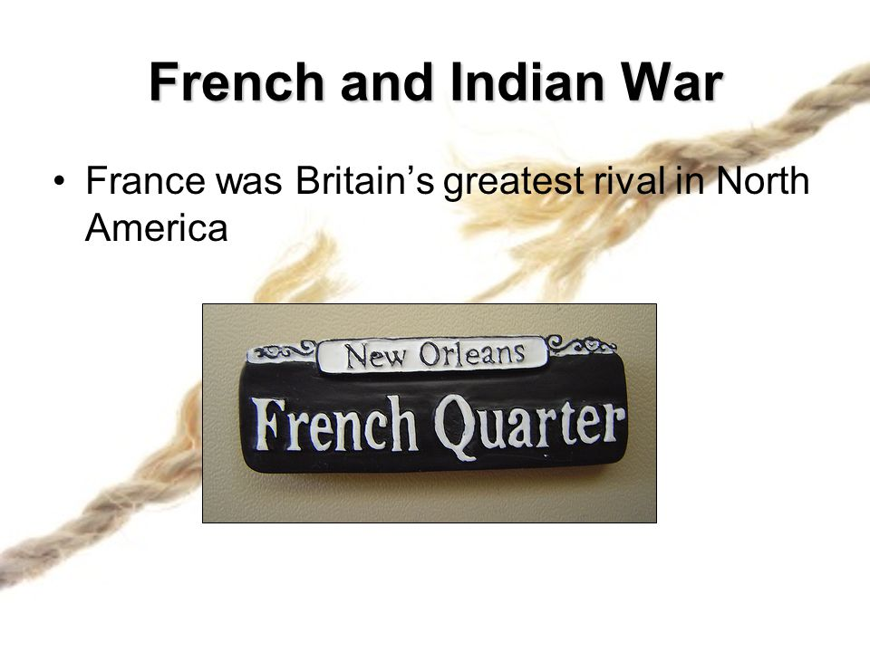 French and Indian War France was Britain's greatest rival in North America