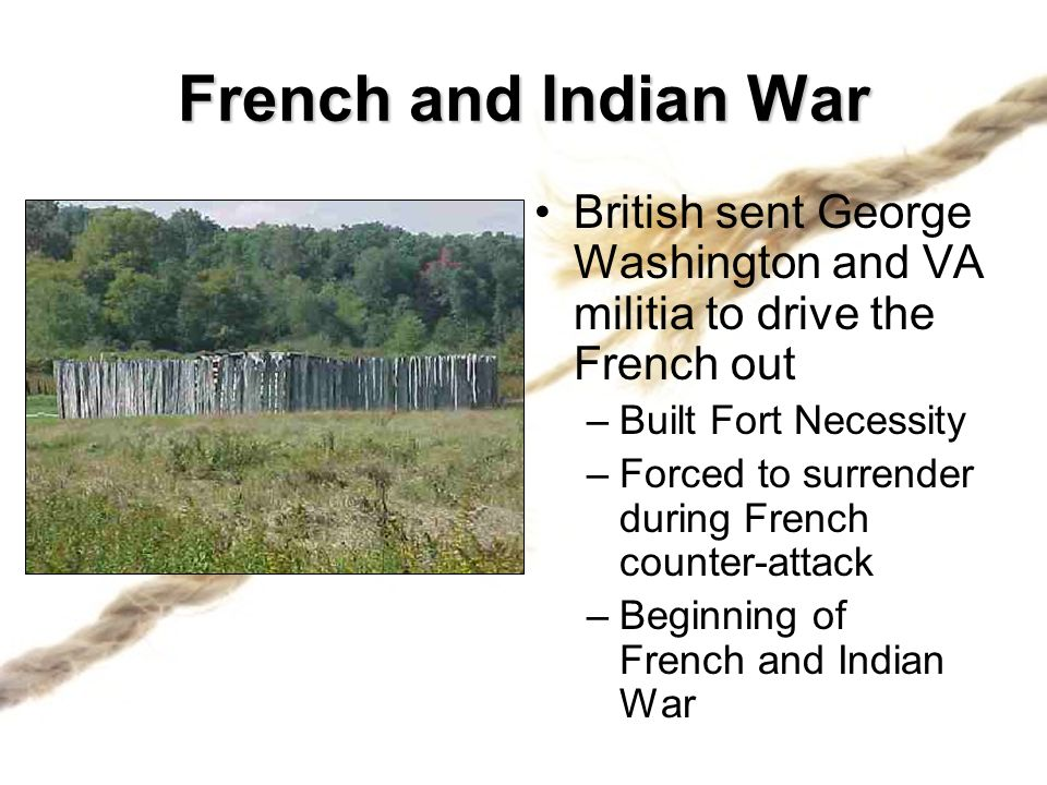 French and Indian War British sent George Washington and VA militia to drive the French out. Built Fort Necessity.