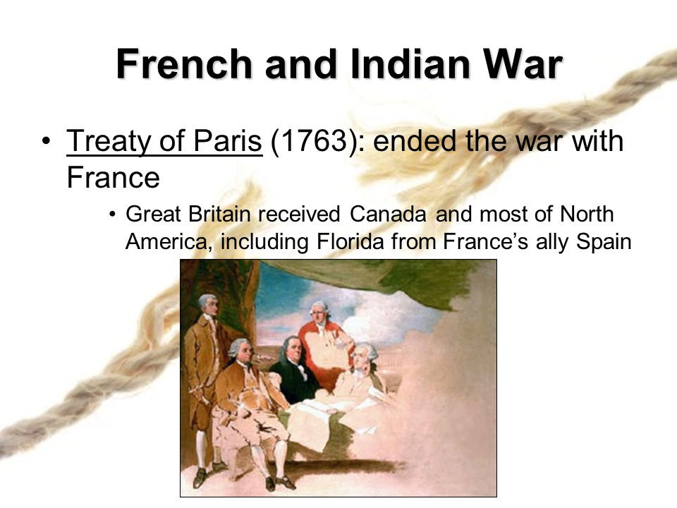 French and Indian War Treaty of Paris (1763): ended the war with France.