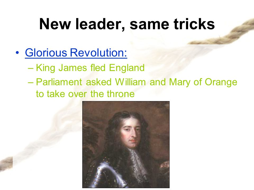 New leader, same tricks Glorious Revolution: King James fled England