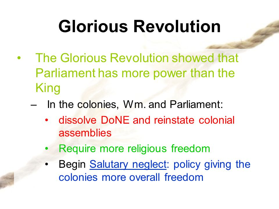 Glorious Revolution The Glorious Revolution showed that Parliament has more power than the King. In the colonies, Wm. and Parliament:
