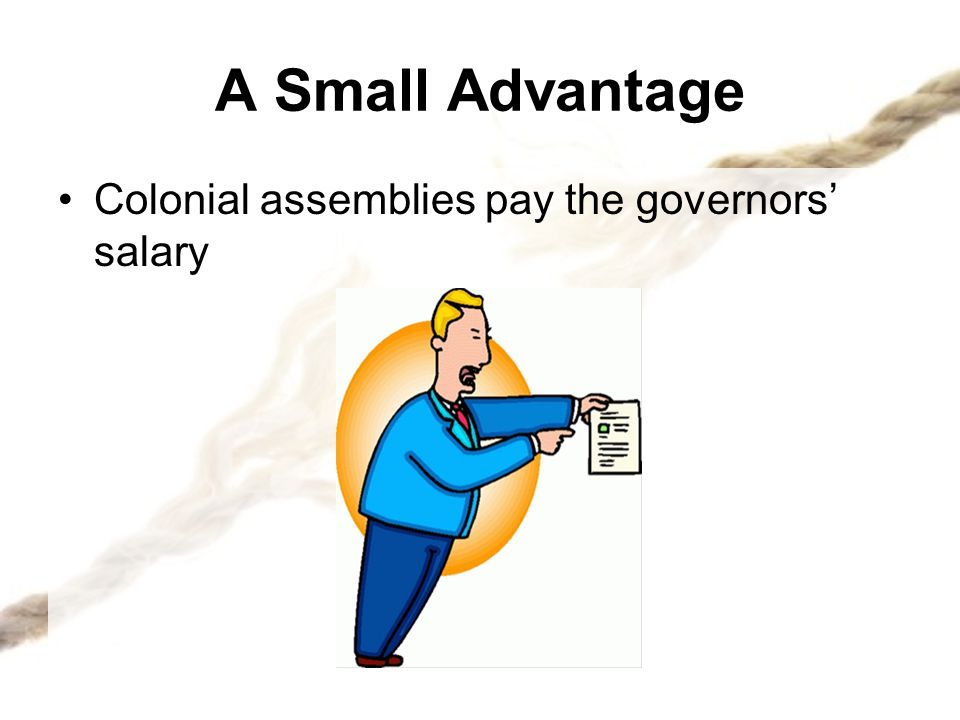 A Small Advantage Colonial assemblies pay the governors' salary