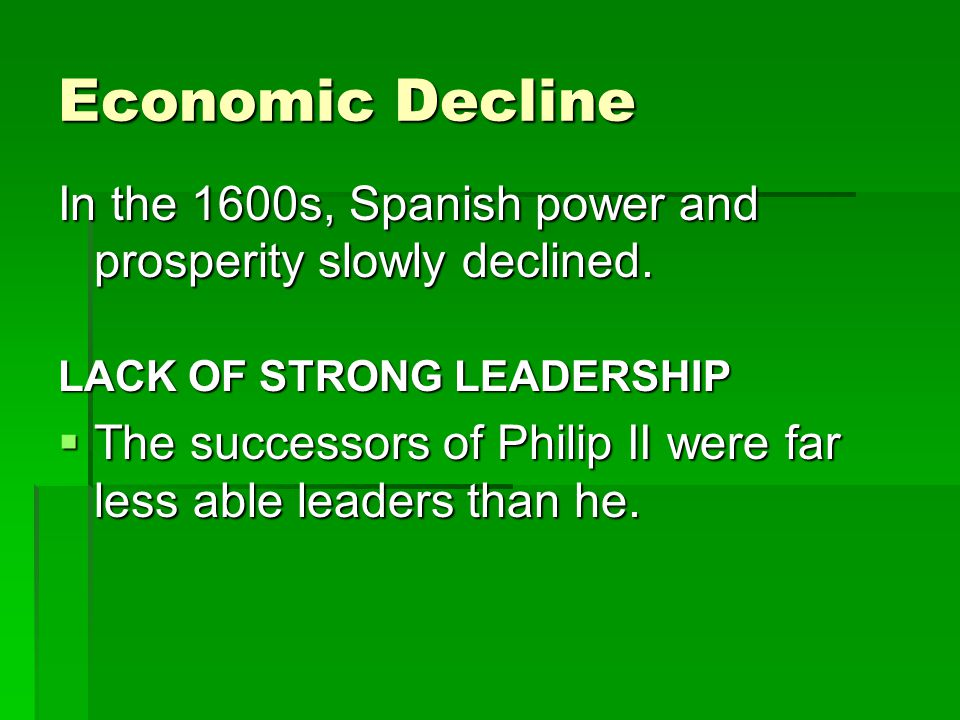 Economic Decline In the 1600s, Spanish power and prosperity slowly declined. LACK OF STRONG LEADERSHIP.