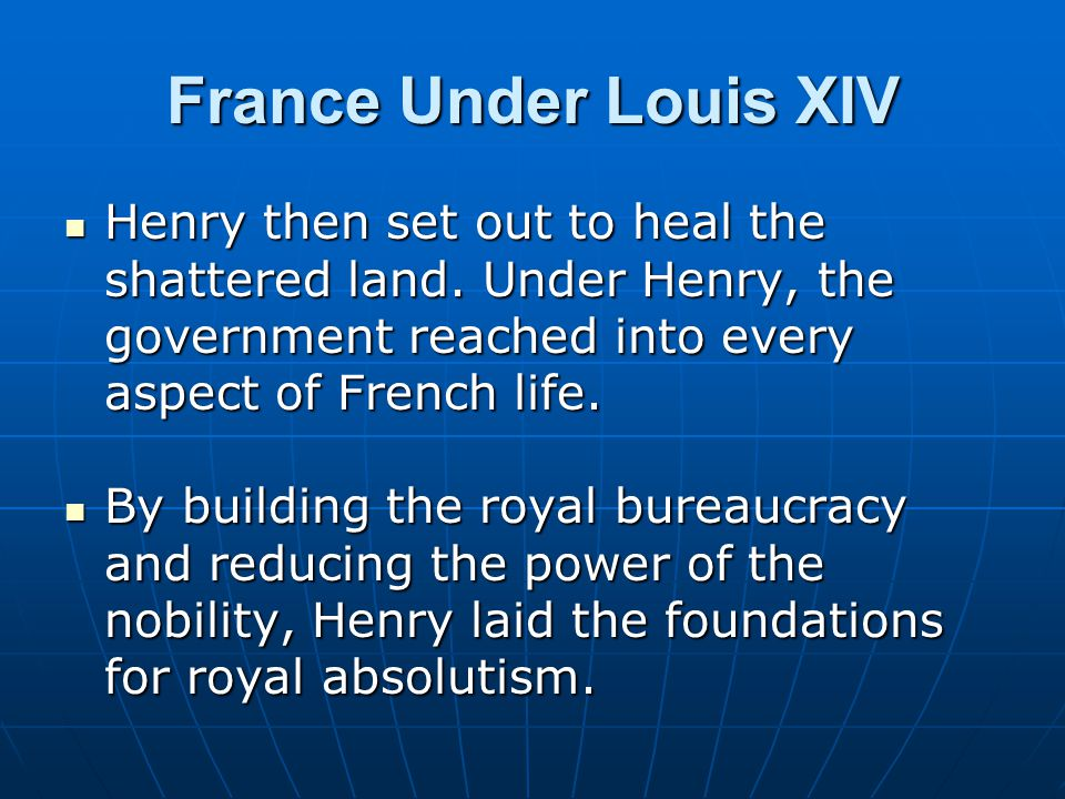 France Under Louis XIV Henry then set out to heal the shattered land. Under Henry, the government reached into every aspect of French life.