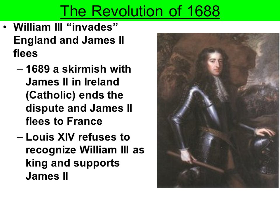 The Revolution of 1688 William III invades England and James II flees.