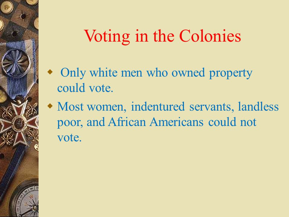 Voting in the Colonies Only white men who owned property could vote.