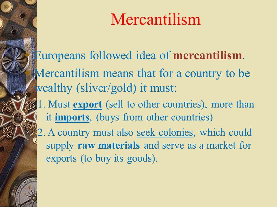 Mercantilism Europeans followed idea of mercantilism.