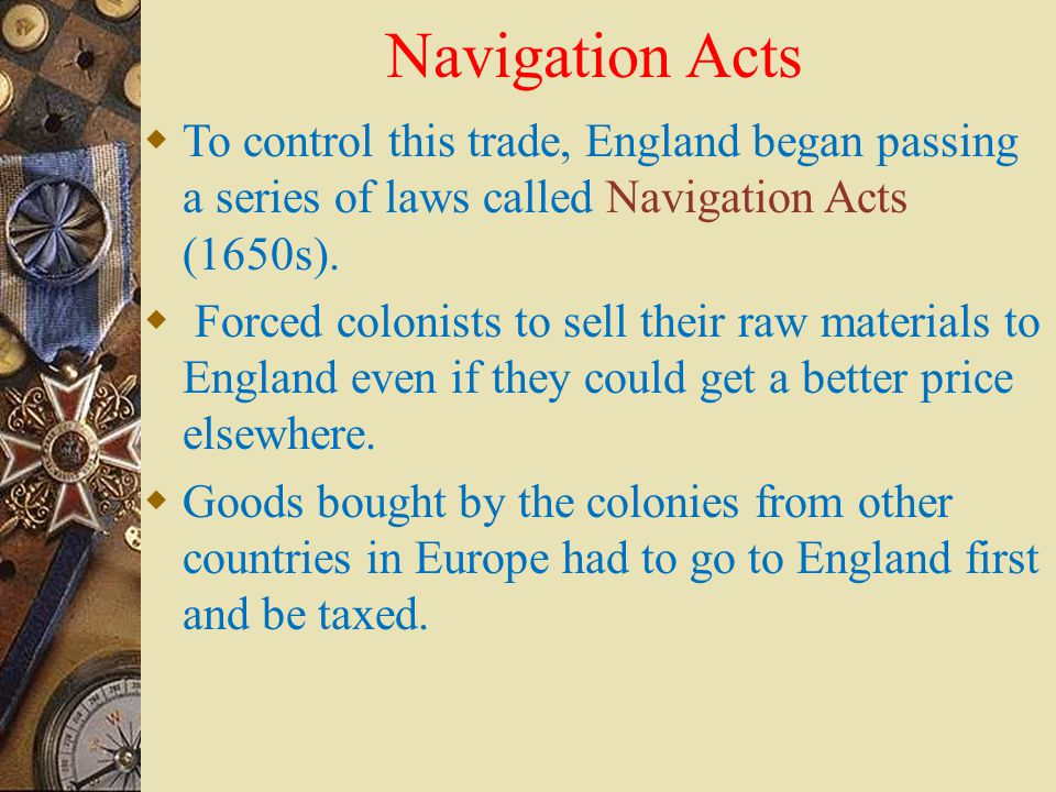 Navigation Acts To control this trade, England began passing a series of laws called Navigation Acts (1650s).