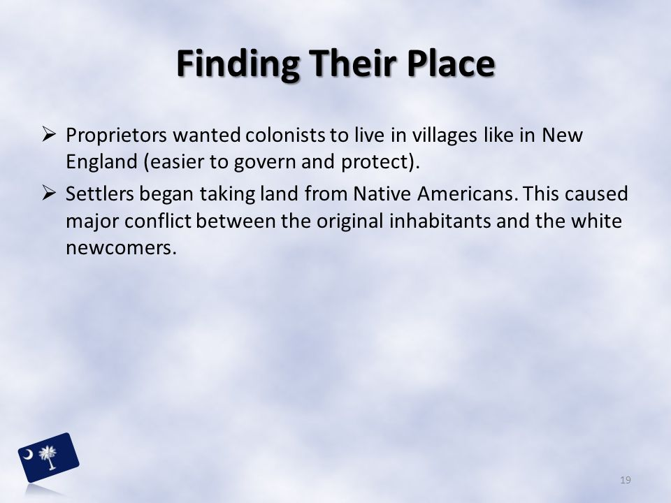Finding Their Place Proprietors wanted colonists to live in villages like in New England (easier to govern and protect).