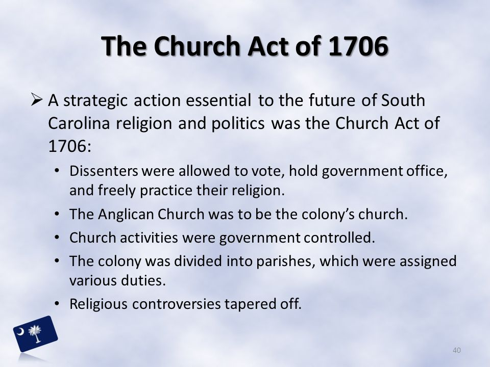 The Church Act of 1706 A strategic action essential to the future of South Carolina religion and politics was the Church Act of 1706: