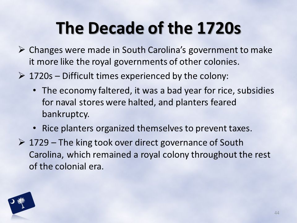 The Decade of the 1720s Changes were made in South Carolina's government to make it more like the royal governments of other colonies.