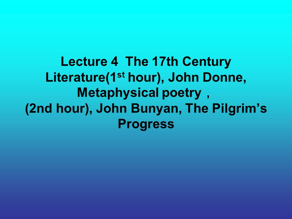 Lecture 4 The 17th Century Literature(1st hour), John Donne, Metaphysical poetry, (2nd hour), John Bunyan, The Pilgrim's Progress