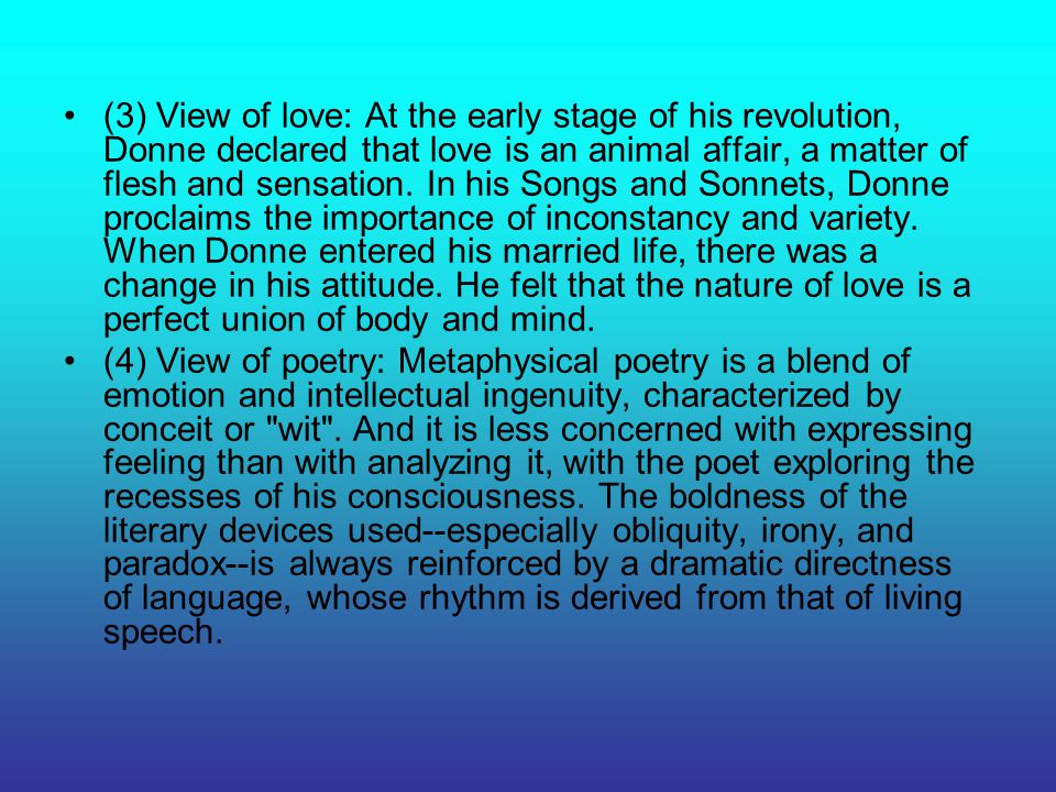 (3) View of love: At the early stage of his revolution, Donne declared that love is an animal affair, a matter of flesh and sensation. In his Songs and Sonnets, Donne proclaims the importance of inconstancy and variety. When Donne entered his married life, there was a change in his attitude. He felt that the nature of love is a perfect union of body and mind.
