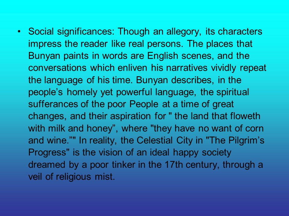 Social significances: Though an allegory, its characters impress the reader like real persons.