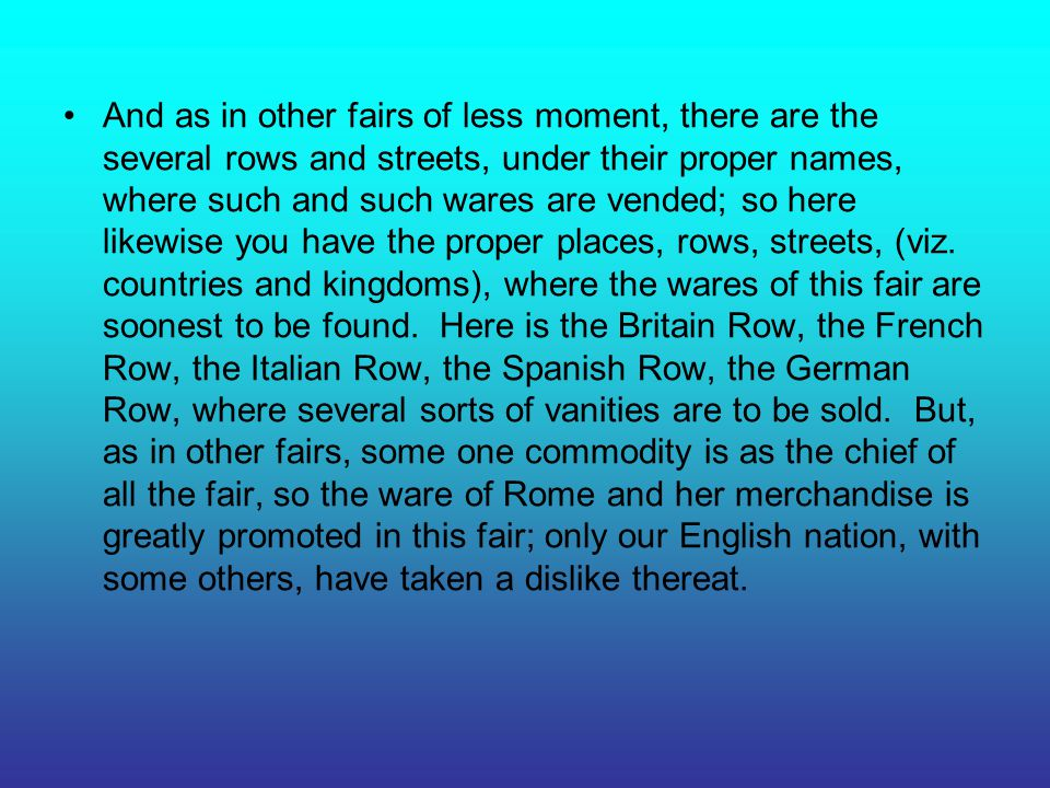 And as in other fairs of less moment, there are the several rows and streets, under their proper names, where such and such wares are vended; so here likewise you have the proper places, rows, streets, (viz.