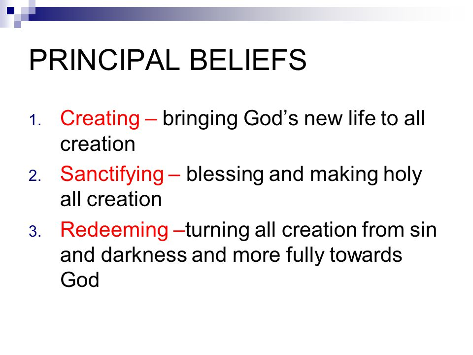 PRINCIPAL BELIEFS Creating – bringing God's new life to all creation