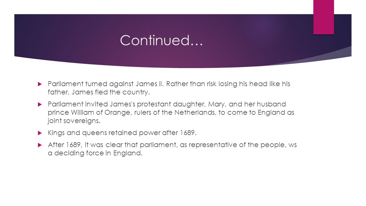 Continued… Parliament turned against James II. Rather than risk losing his head like his father, James fled the country.