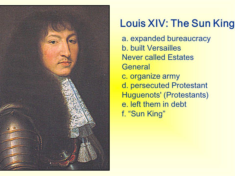 Louis XIV: The Sun King a. expanded bureaucracy b. built Versailles