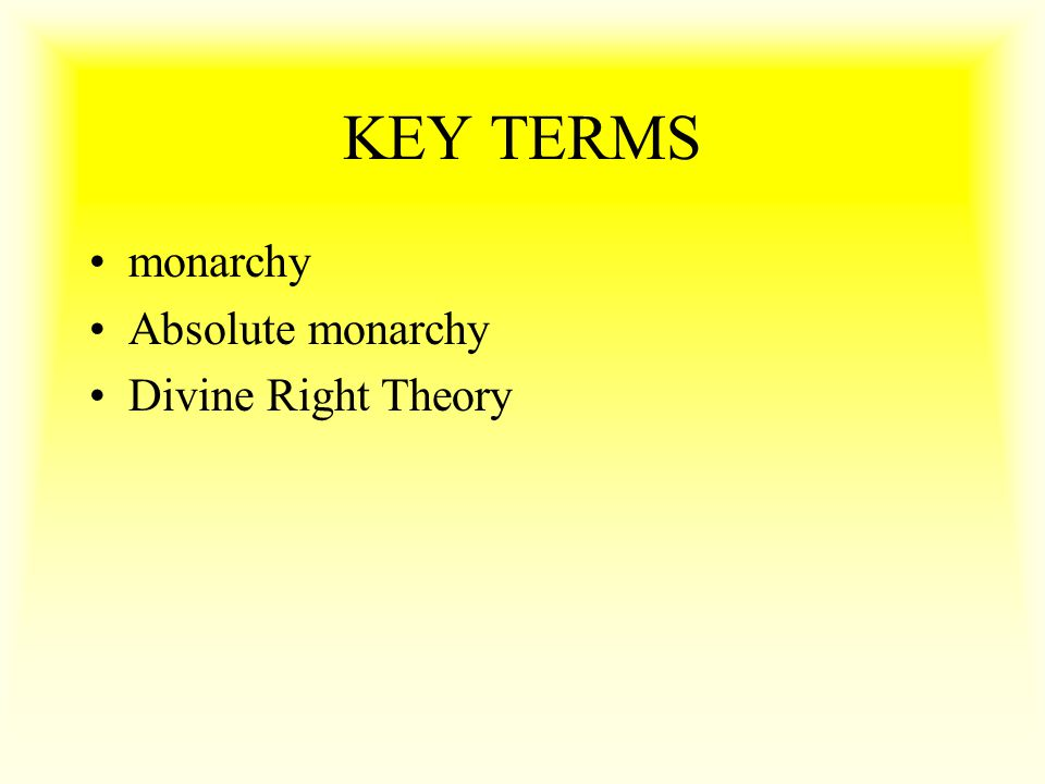 KEY TERMS monarchy Absolute monarchy Divine Right Theory