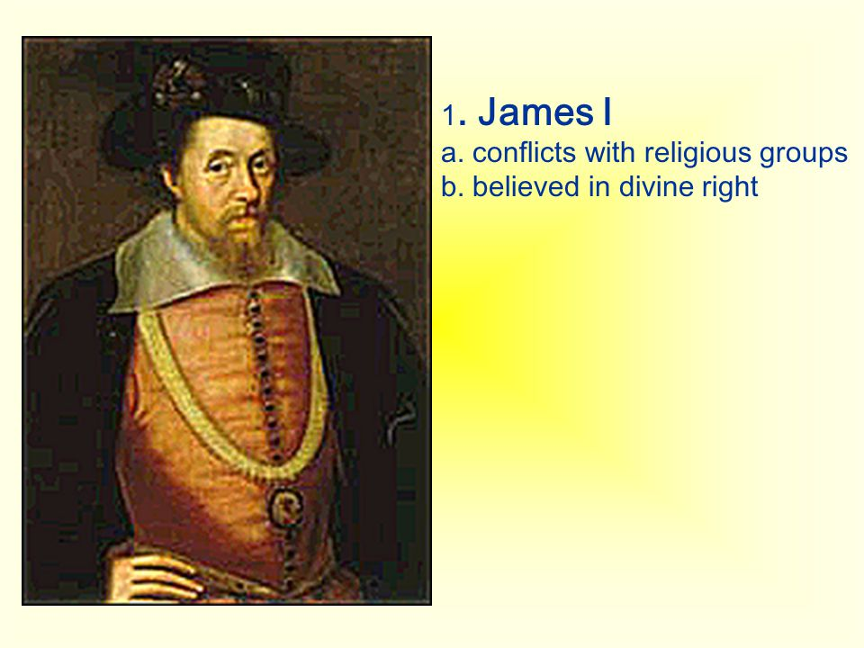 1. James I a. conflicts with religious groups b. believed in divine right