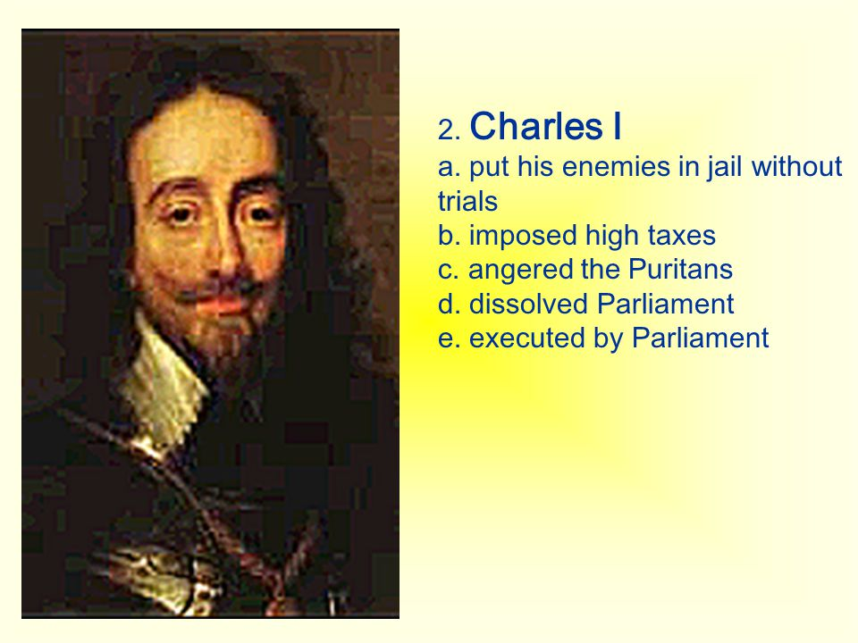 2. Charles I a. put his enemies in jail without trials. b. imposed high taxes. c. angered the Puritans.