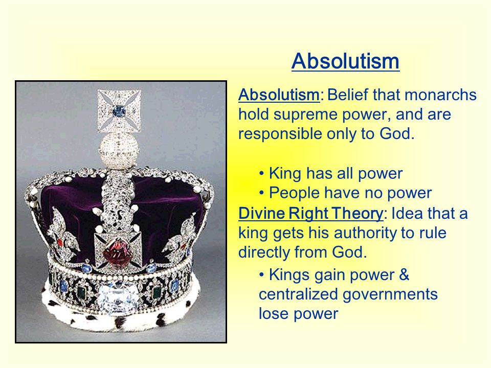 Absolutism Absolutism: Belief that monarchs hold supreme power, and are responsible only to God. King has all power.
