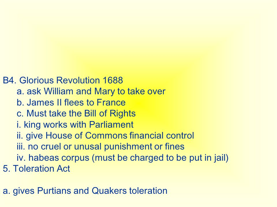 B4. Glorious Revolution 1688 a. ask William and Mary to take over. b. James II flees to France. c. Must take the Bill of Rights.