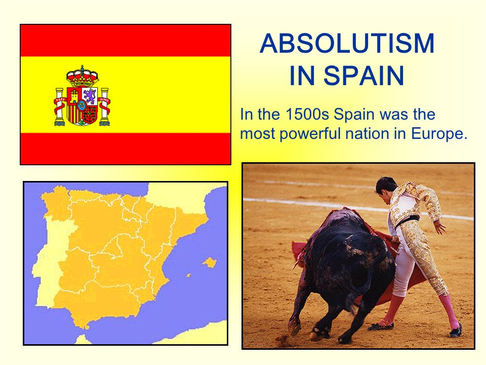 ABSOLUTISM IN SPAIN In the 1500s Spain was the most powerful nation in Europe.