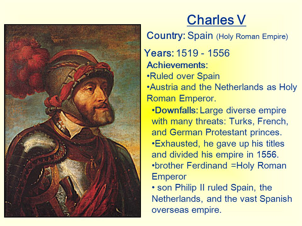 Charles V Country: Spain (Holy Roman Empire) Years: 1519 - 1556