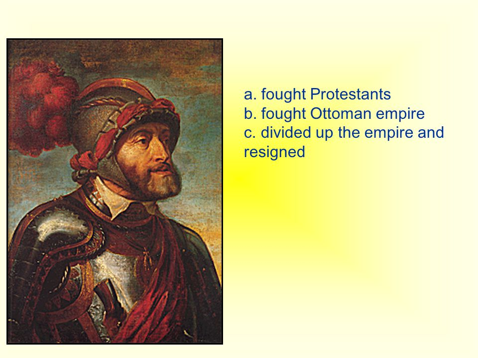 a. fought Protestants b. fought Ottoman empire c. divided up the empire and resigned