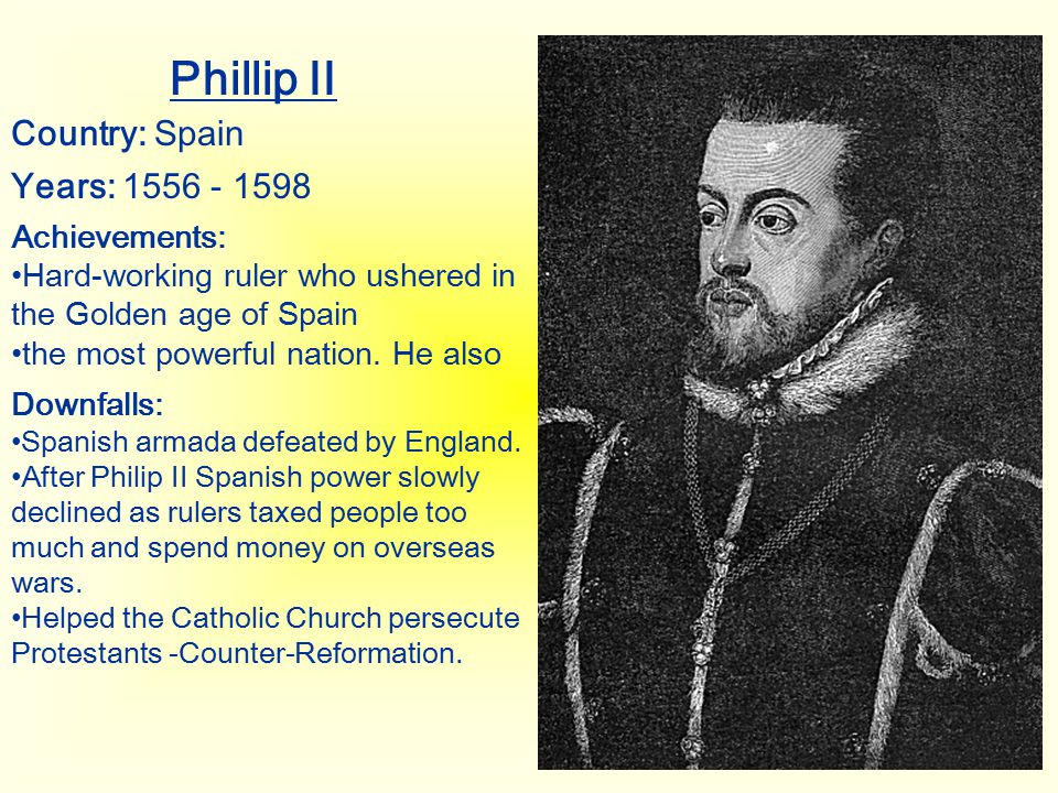 Phillip II Country: Spain Years: 1556 - 1598 Achievements: