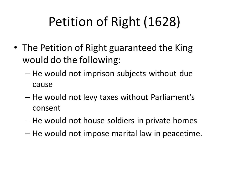 Petition of Right (1628) The Petition of Right guaranteed the King would do the following: He would not imprison subjects without due cause.