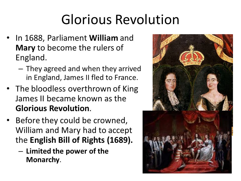 Glorious Revolution In 1688, Parliament William and Mary to become the rulers of England.