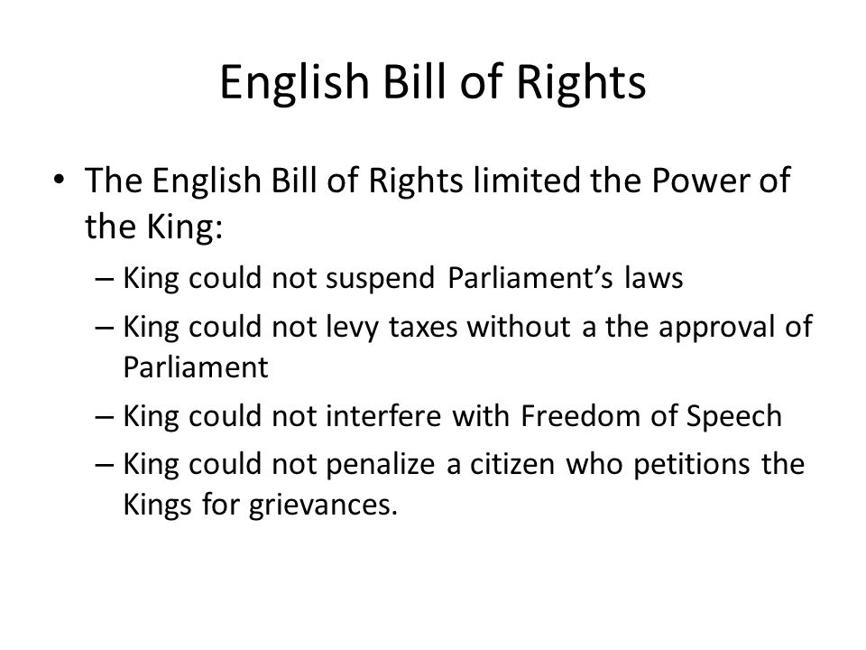 English Bill of Rights The English Bill of Rights limited the Power of the King: King could not suspend Parliament's laws.