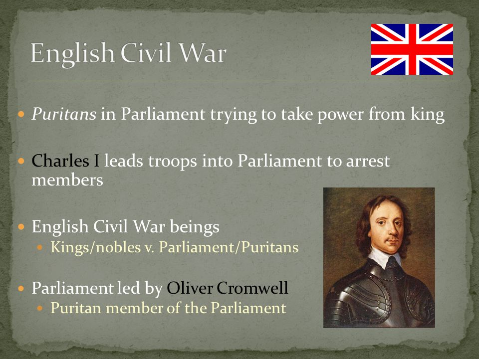 English Civil War Puritans in Parliament trying to take power from king. Charles I leads troops into Parliament to arrest members.