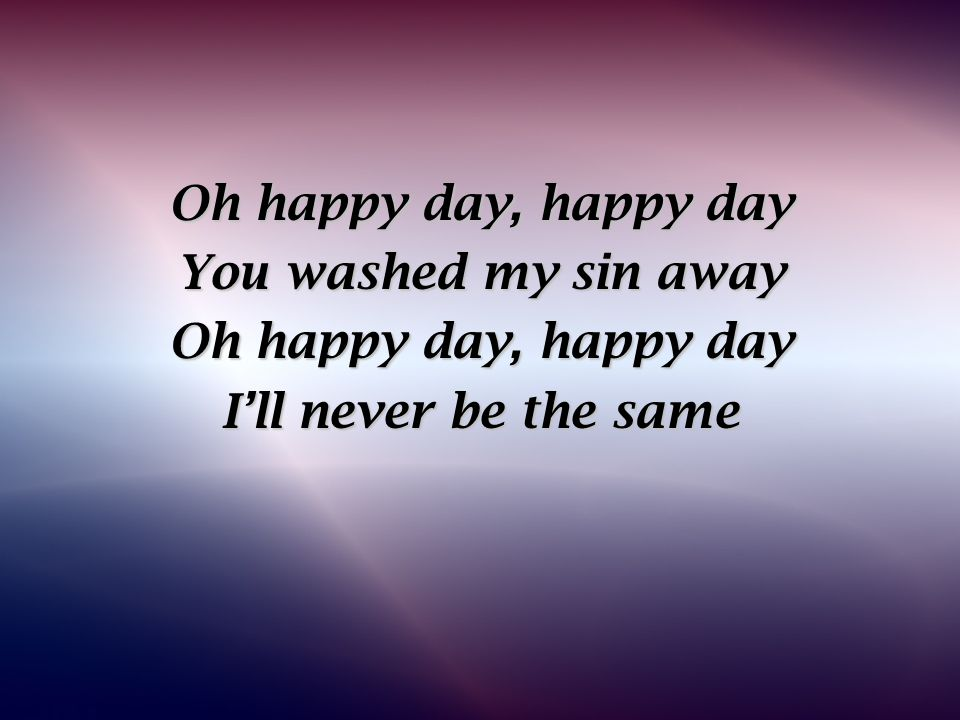 Oh happy day, happy day You washed my sin away I'll never be the same