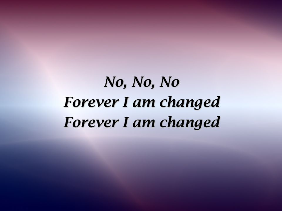 No, No, No Forever I am changed