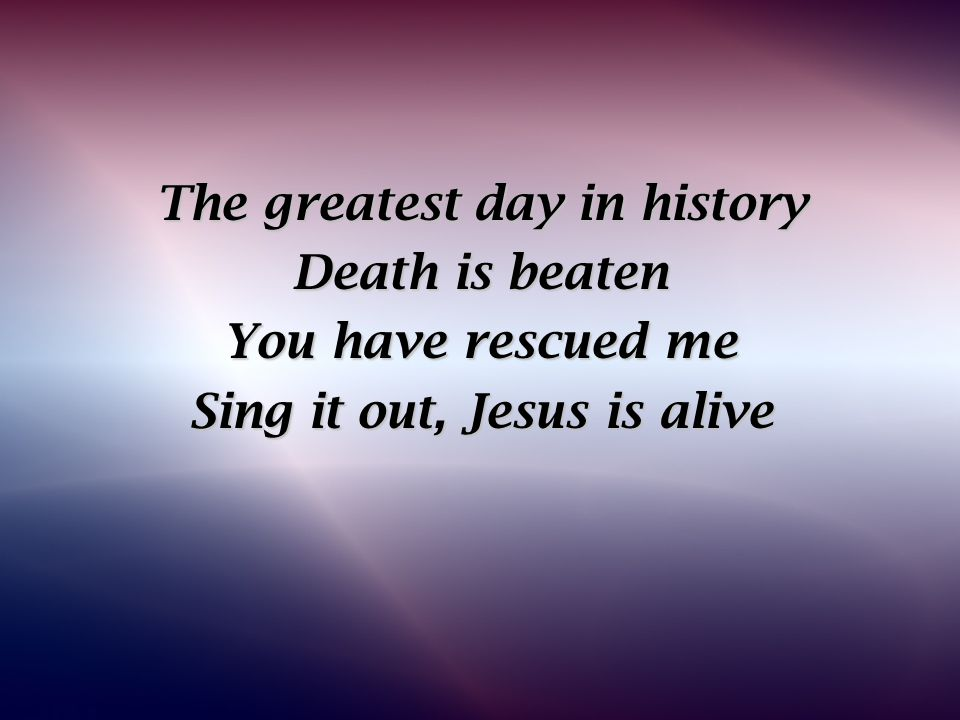 The greatest day in history Sing it out, Jesus is alive