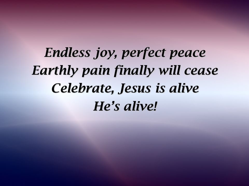 Endless joy, perfect peace Earthly pain finally will cease