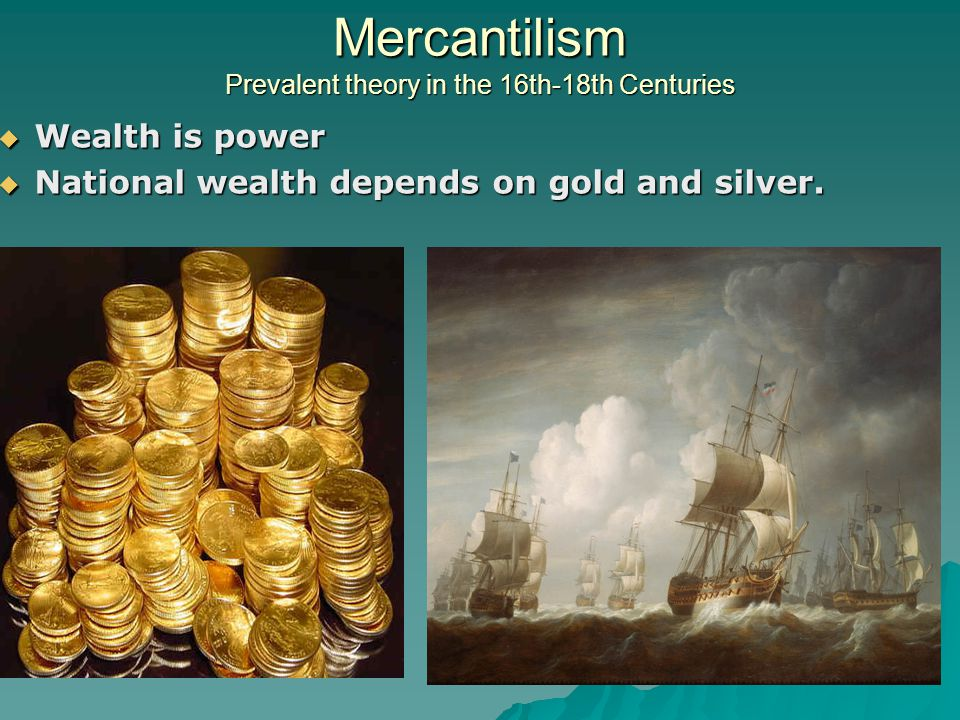 Mercantilism Prevalent theory in the 16th-18th Centuries