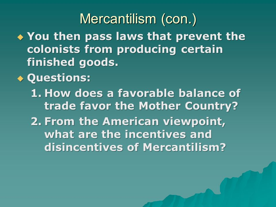 Mercantilism (con.) You then pass laws that prevent the colonists from producing certain finished goods.