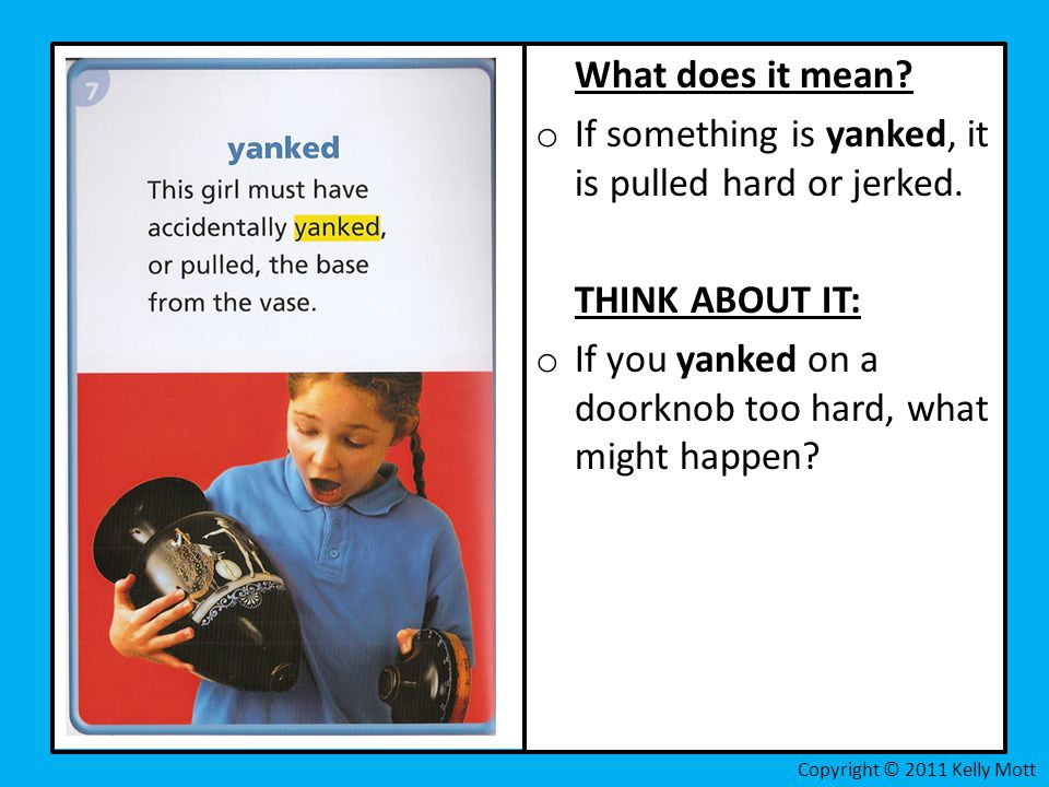 If something is yanked, it is pulled hard or jerked.
