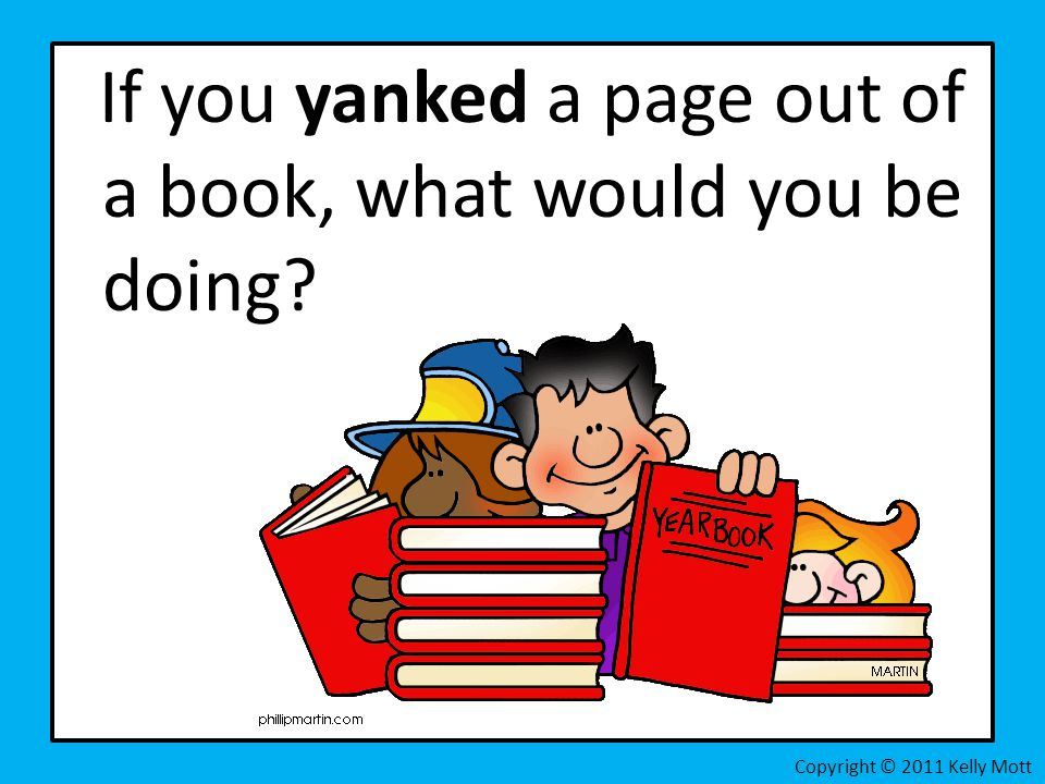If you yanked a page out of a book, what would you be doing