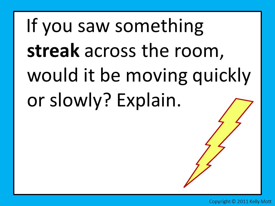 If you saw something streak across the room, would it be moving quickly or slowly Explain.