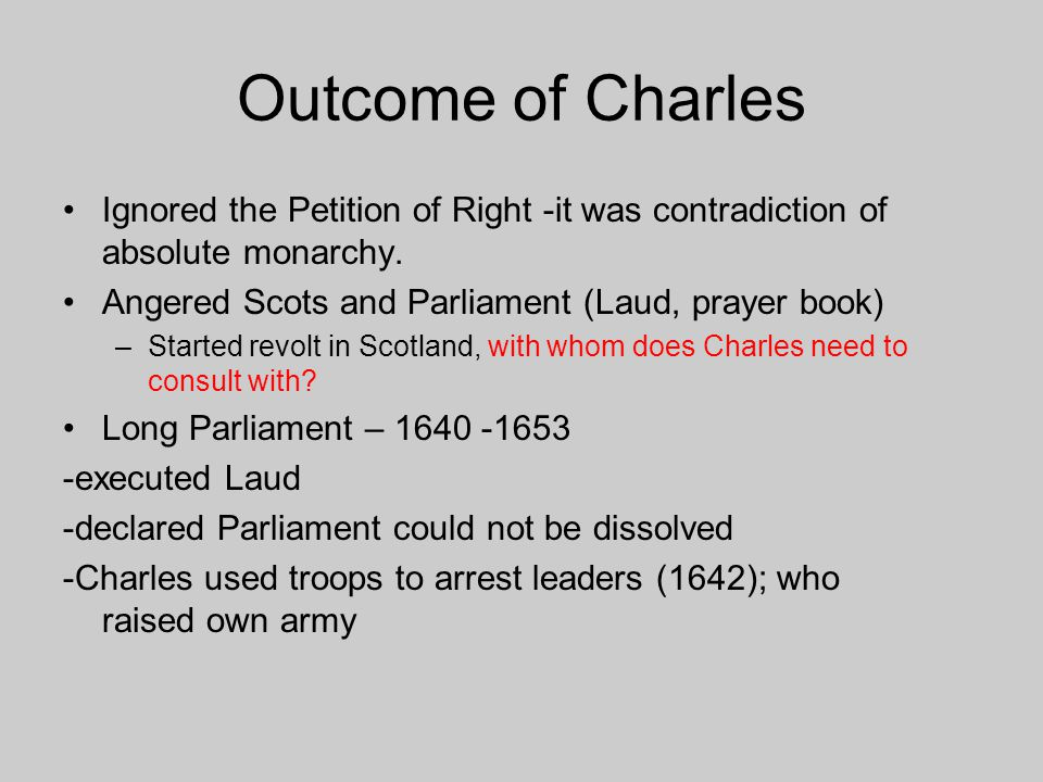 Outcome of Charles Ignored the Petition of Right -it was contradiction of absolute monarchy. Angered Scots and Parliament (Laud, prayer book)