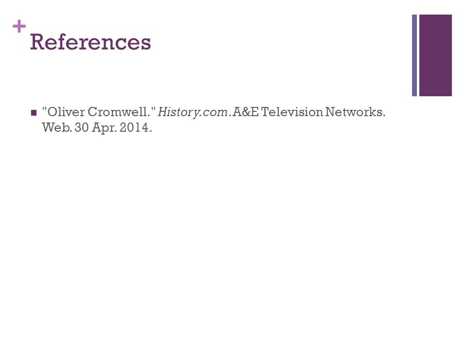 References Oliver Cromwell. History.com. A&E Television Networks. Web. 30 Apr. 2014.