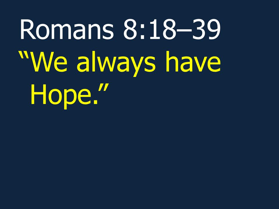 Romans 8:18–39 We always have Hope.