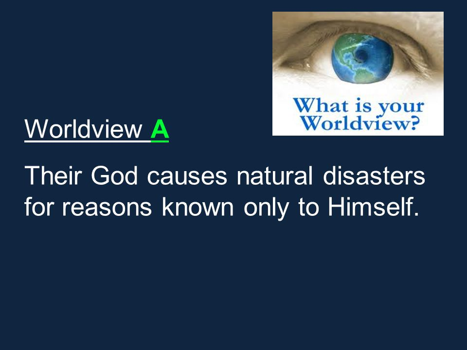 Worldview A Their God causes natural disasters for reasons known only to Himself.
